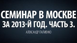 Семинар в Москве за 2013-й год. Часть 3. Александр Палиенко.