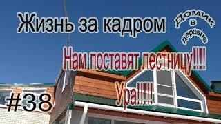 # 38 Жизнь за кадром  Нам поставили лестницу!!!!!Ура!!!!!