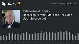 Reflection | Living Sacrifices For Gods Use | Episode #96 (part 1 of 2)