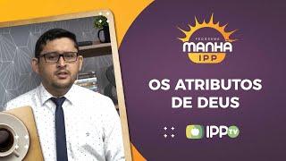 Os Atributos de Deus | Manhã IPP | Sem. Samuel Lopes | IPP TV