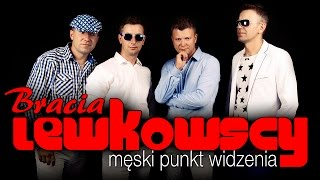 Bracia Lewkowscy - Męski punkt widzenia (Official Video)
