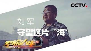 """《军旅人生》 20190710 刘军:守望这片""""海""""  CCTV军事"""