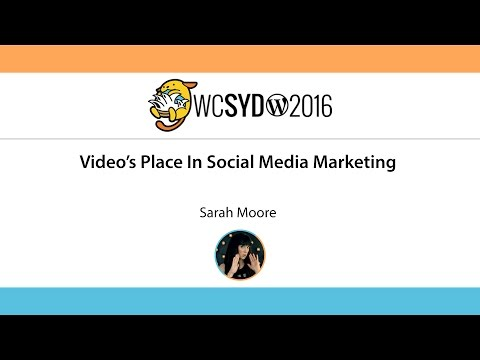 Sarah Moore: Video's Place In Social Media Marketing – WordCamp Sydney 2016