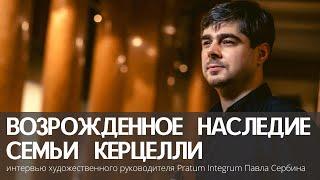 Возрожденное наследие семьи Керцелли: онлайн-интервью  Павла Сербина