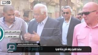فيديو| محافظ القاهرة يتفقد شارع باحثة البادية
