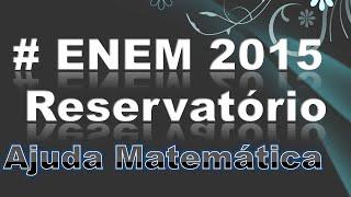 ENEM 2015 Matemática - Questão 141 (Gabarito Cinza) - Reservatório