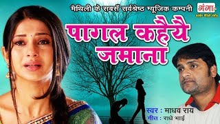 Pagal Kahiye Jamana - पागल कहैयै जमाना - Latest Sad Songs New  - Maithili Sad Song By Madhav Rai
