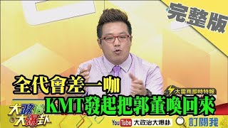 2019.07.28大政治大爆卦完整版(下) 喚起團結的心!全代會差一咖 KMT發起把郭董喚回來