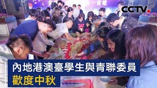 内地港澳台学生与青联委员欢度中秋 | CCTV