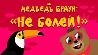 Медведь Браун: 'Не болей!'