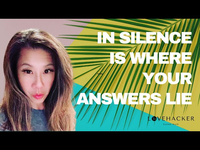 In silence is where your answers lie