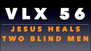 VLX 56: Jesus Heals Two Blind Men