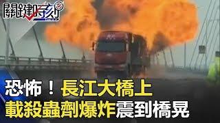 恐怖!長江大橋上 貨車載16噸殺蟲劑 「爆炸」震到橋晃! 關鍵時刻 20180404-6 王瑞德