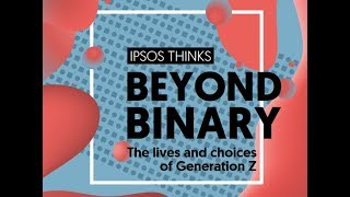 Ipsos Thinks Beyond Binary The lives and choices of Generation Z