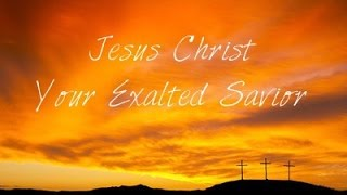 Jesus Christ Your Exalted Savior