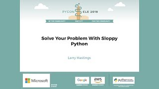 Larry Hastings - Solve Your Problem With Sloppy Python - PyCon 2018