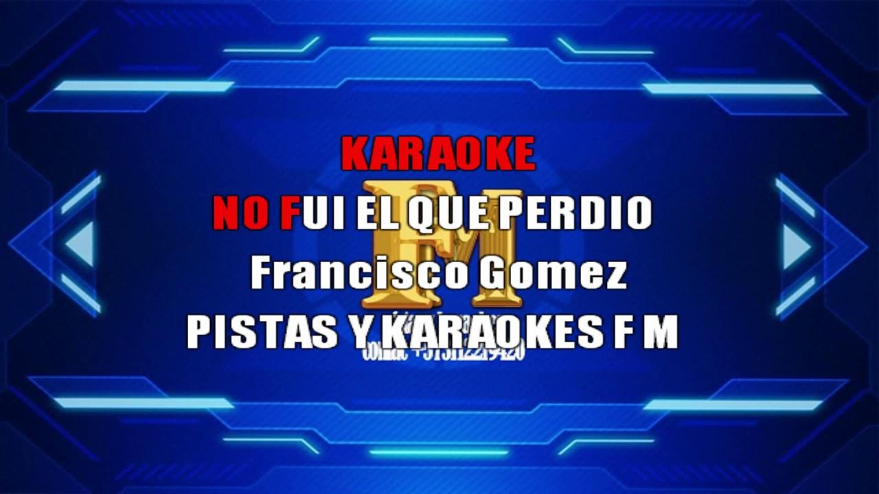 NO FUI EL QUE PERDIO FRANCISCO GOMEZ KARAOKE