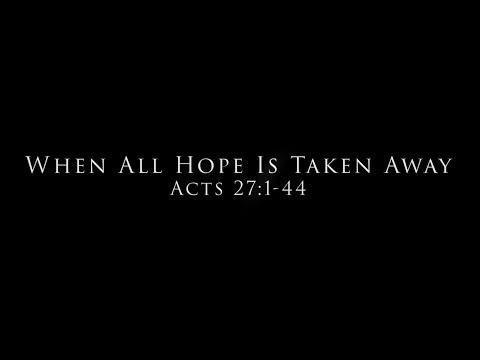 When All Hope Is Taken Away: Acts 27:1-44