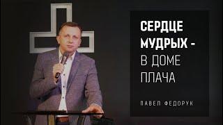 Сердце мудрых - в доме плача || Павел Федорук