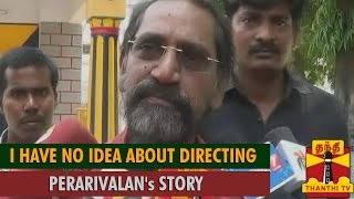 I have no Idea about Directing A. G. Perarivalan's Story : Director S. P. Jananathan
