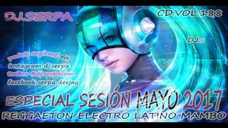 03  DJ.SERPA SESION MAYO 2017- REGGAETON  ELECTRO LATINO MAMBO .CD.VOL 188