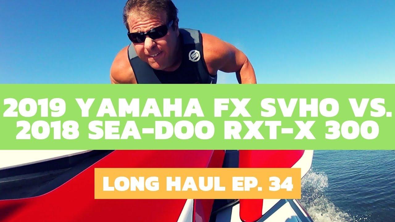 2019 Yamaha FX SVHO vs  2018 Sea-Doo RXT-X 300 – Long Haul Ep  34