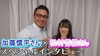 加藤慎平さん×松村香織さんスペシャルインタビュー (インタビュー収録...