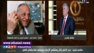 سامي شرف: عبد الناصر لم يتجمل ولم تكن في حياته أي رتوش .. فيديو