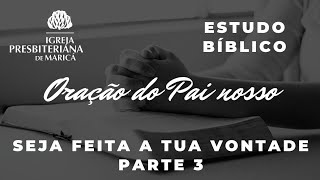 Estudo Bíblico: Oração do Pai Nosso: Seja feita a Tua vontade. Parte 3