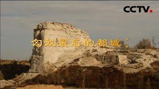 《匈奴最后的都城》第一集 赫连勃勃和统万城   CCTV纪录