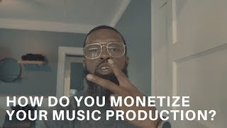 WHAT ARE SOME WAYS THAT YOU MONETIZE YOUR MUSIC PRODUCTION?