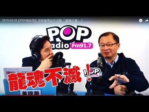 2019-03-28【POP撞新聞】黃暐瀚專訪吳志揚 「龍魂不滅」!