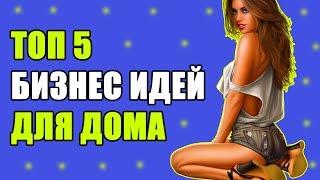 Топ-5 БИЗНЕС ИДЕЙ В ДОМЕ! ПРОСТОЙ БИЗНЕС на ДОМУ!