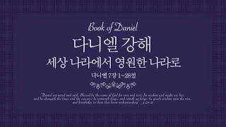 다니엘강해 (단 7:1-28) '세상나라에서 영원한 나라로'