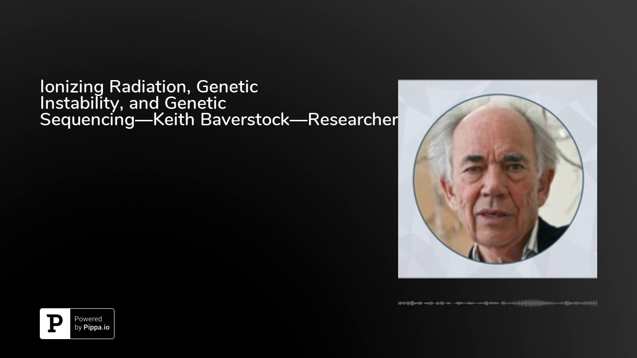 Ionizing Radiation, Genetic Instability, and Genetic Sequencing—Keith  Baverstock—Researcher and A... - YouTube