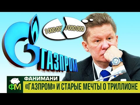 «Газпром» и старые мечты о триллионе // Фанимани