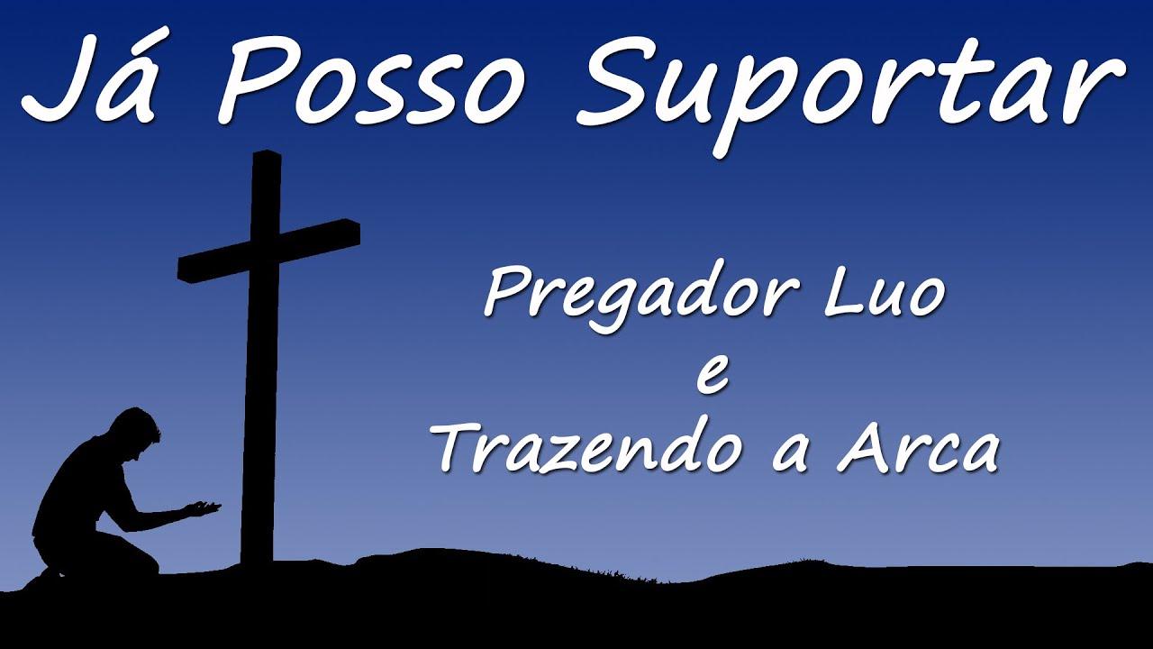 JÁ POSSO SUPORTAR - PREGADOR LUO e TRAZENDO A ARCA - LETRA