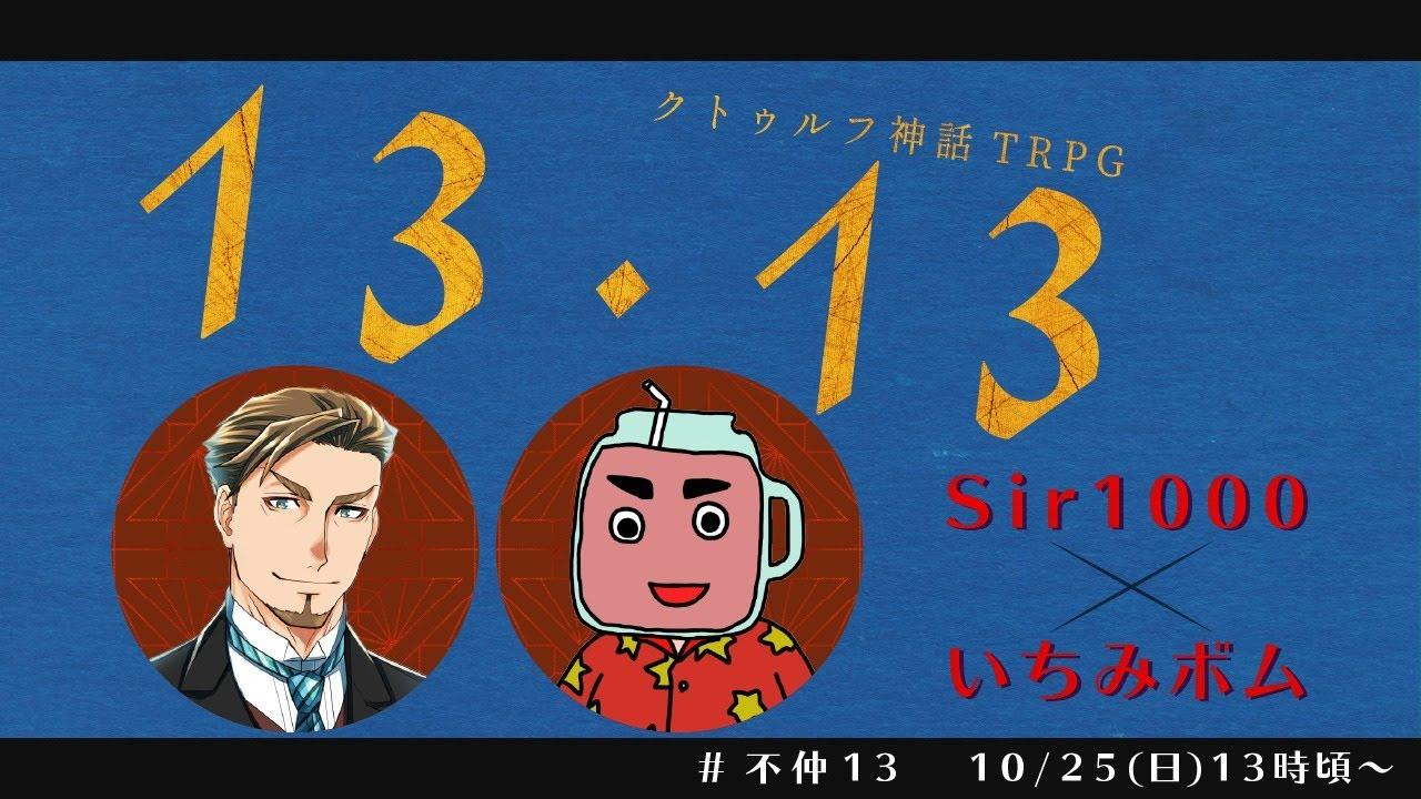 【クトゥルフ神話TRPG】13・13【いちみボム/Sir1000】