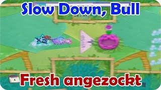 Fresh angezockt - Slow Down, Bull