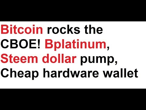 Bitcoin rocks the CBOE! Bplatinum silliness, Steem dollar pump, Cheap hardware wallet