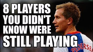 8 Footballers You Didn't Know Were Still Playing