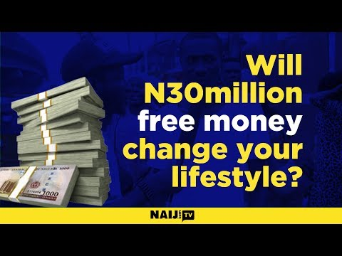 Will N30million free money change your lifestyle?