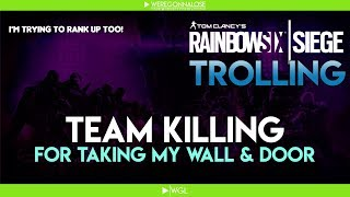 RAINBOW SIX SIEGE Trolling - Team Killing Reactions - Shooting Teammates For Taking My Wall and Door