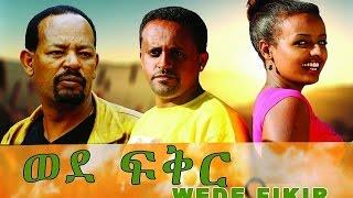 Wede Fikir - Ethiopian Movie - Full Movie ወደ ፍቅር 2017