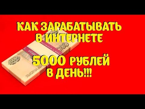 Как зарабатывать 5000 рублей в день новичку. Заработок в интернете от 5 тысяч рублей в день.
