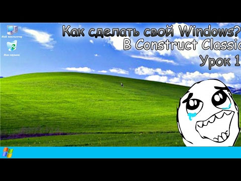 Как сделать свой Windows??? В Construct Classic 1 урок