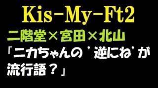 【キスマイ】二階堂高嗣×宮田俊哉×北山宏光「ニカちゃんの 逆にね が流...