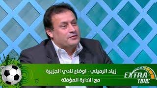 زياد الرميلي - اوضاع نادي الجزيرة مع الادارة المؤقتة