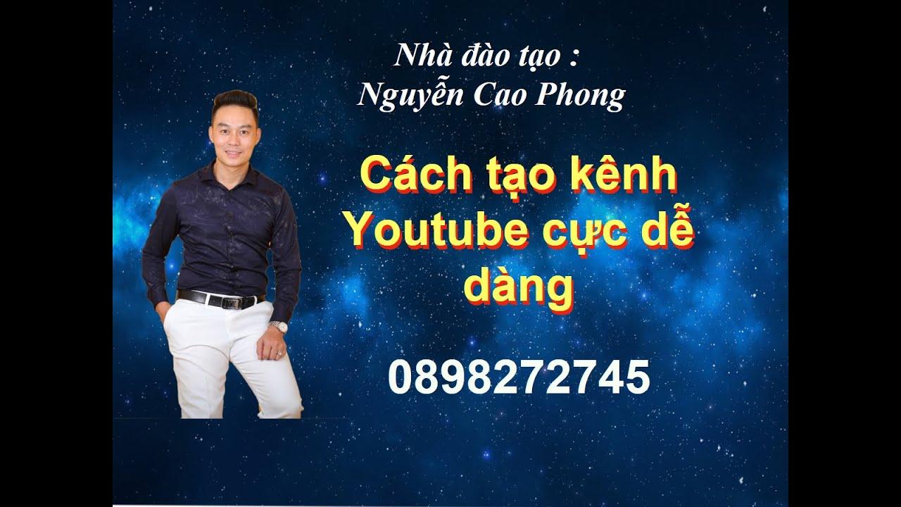 Cách tạo kênh Youtube cực dễ – tự động hóa kinh doanh online – Nguyễn Cao Phong