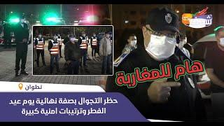 هام للمغاربة..حظر التجوال بصفة نهائية يوم عيد الفطر وترتيبات أمنية كبيرة بمدينة تطوان